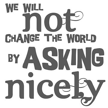 We will not change the world by asking nicely by adorkablemary