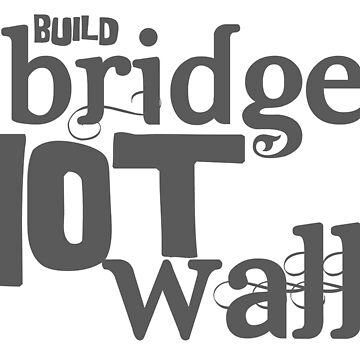 Build bridges not walls by adorkablemary