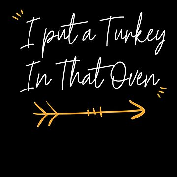 I Put A Turkey In That Oven Thanksgiving by BUBLTEES