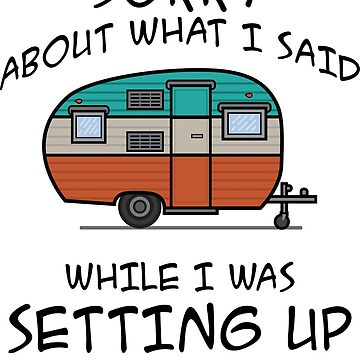 Sorry About What I said while setting up my camper by DarlaBuck