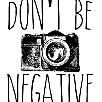 Don't Be Negative Funny Photography by perfectpresents