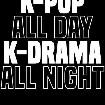 K-Pop All Day K-Drama All Night T-Shirt Korean Music Love by 14thFloor
