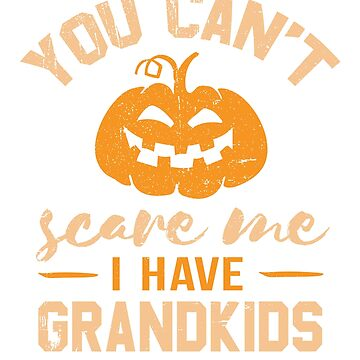 You Can't Scare Me I Have Grandkids Design for Grandmas and Grandpas by tedmcory
