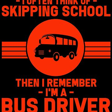 Bus Driver - I Often Think Of Skipping School. Then Remember, I'm A Bus Driver by design2try