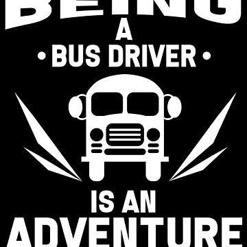 Bus Driver - Being A Bus Driver Is An Adventure by design2try
