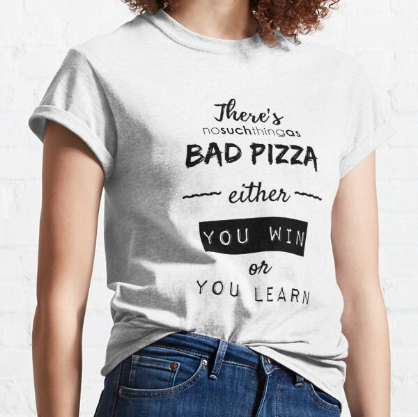 There's No Such Thing As Bad Pizza, Either You Win Or You Learn Classic T-Shirt