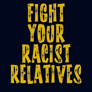 Fight Your Racist Relatives by mensijazavcevic