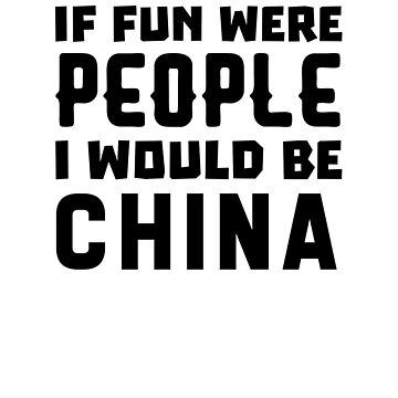 If Fun Were People I Would Be China by dreamhustle