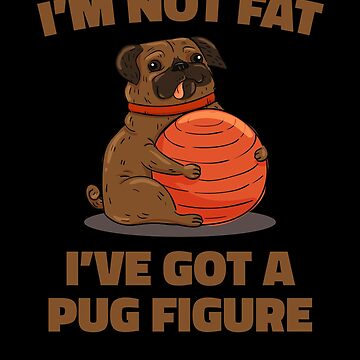 I'm Not Fat I've Got a Pug Figure by hadicazvysavaca