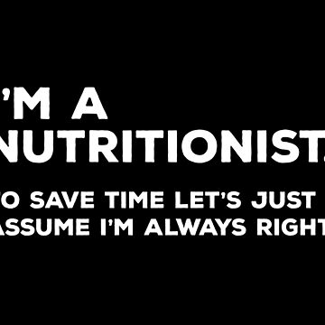 I'm a Nutritionist To Save Time Let's Just Assume I'm Always Right by teesaurus
