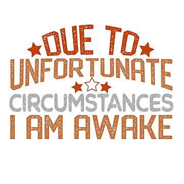 Due To Unfortunate Circumstances I Am Awake Shirt Woke by rainydaysstudio