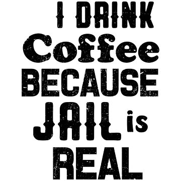 I Drink Coffee Because Jail Is Real by dreamhustle