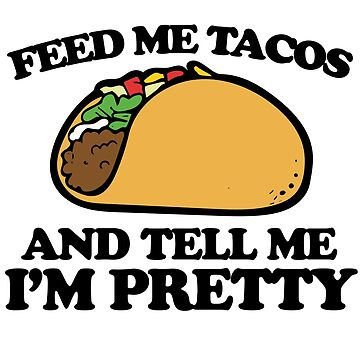 Feed me tacos and tell me I'm pretty by Boogiemonst