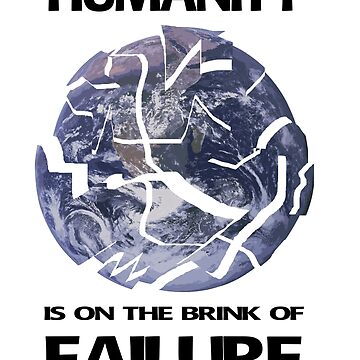 Humanity is on the brink of failure by HeardUWereDead