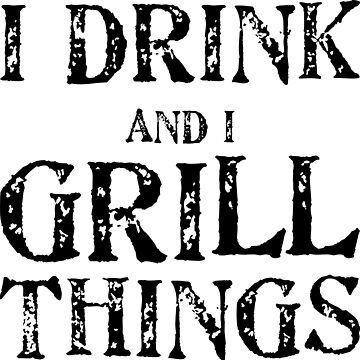 I Drink And Grill Things by DarlaBuck