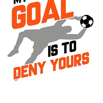 My Goal Is To Deny Yours Soccer Goalie by perfectpresents