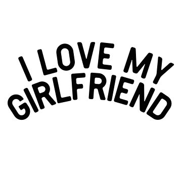 I love my Girlfriend by Mkirkdesign