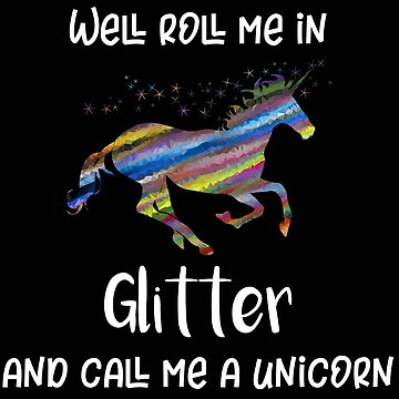 Unicorn Roll Me In Glitter and Call Me a Unicorn by stacyanne324