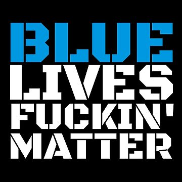 Blue Lives Fucking Matter Police Lives Do Matter T-Shirt by CreativeStrike
