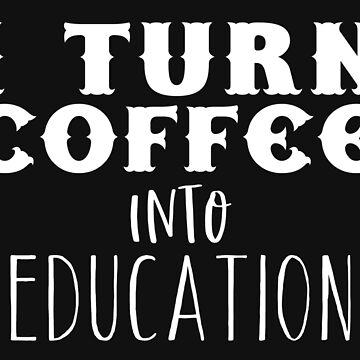 I turn coffee into EDUCATION by jazzydevil