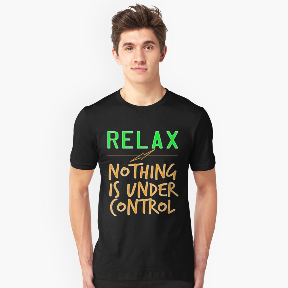 """""""Relax Nothing Is Under Control"""" tee design perfect for uncontrollably awesome people like you! Unisex T-Shirt Front"""