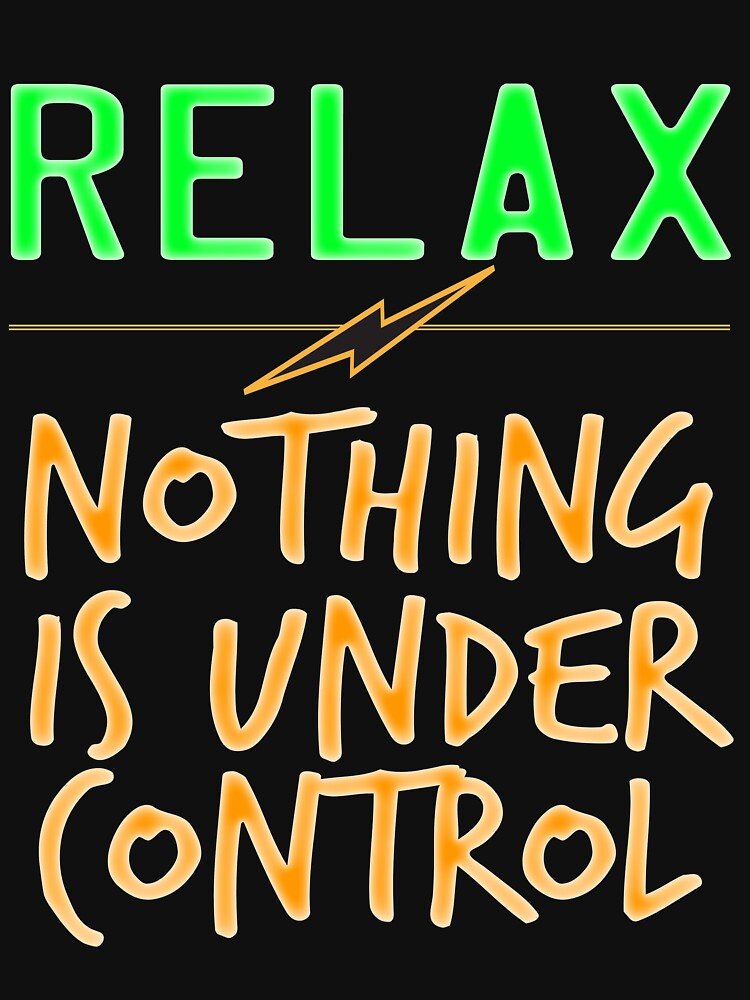 """""""Relax Nothing Is Under Control"""" tee design perfect for uncontrollably awesome people like you! by Customdesign200"""