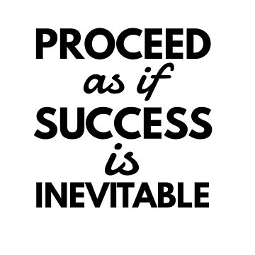 Proceed as if success is inevitable by CharlyB