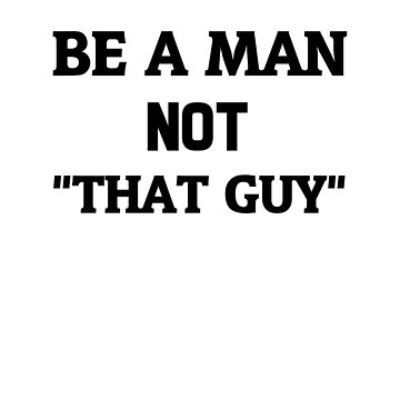"Be A Man Not ""That Guy"" by dreamhustle"