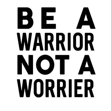 Be A Warrior Not A Worrier by dreamhustle