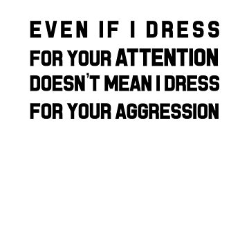 Even If I Dress For Your Attention Doesn't Mean I Dress For Your Aggression by dreamhustle