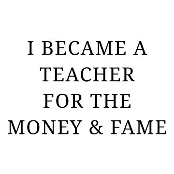 I BECAME A TEACHER FOR THE MONEY & FAME by kailukask