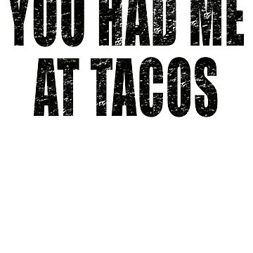 You had me at Tacos Funny Taco Mexican Food  by JessDesigns