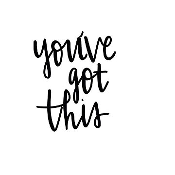 You've got this by ashleyboehmer