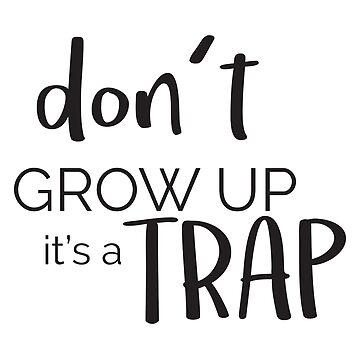 'Don't Grow Up Its A Trap ' Funny Adulthoood Gift by leyogi