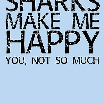 SHARKS MAKE ME HAPPY YOU, NOT SO MUCH Art Funny Gift Idea by NBRetail