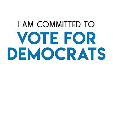 I AM COMMITTED TO VOTE FOR DEMOCRATS by styleofpop