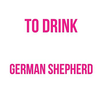 I Just Want to Drink Wine and Pet my German Shepherd  by JessDesigns