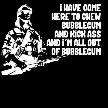 I Have Come to Kick Ass and Chew Bubblegum  by pepperypete