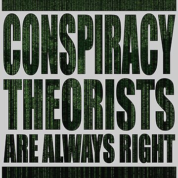 Conspiracy Theorists are ALWAYS RIGHT by PapaSquatch