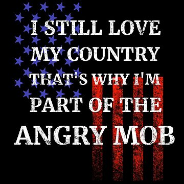 Still Love My Country Angry Mob by highparkoutlet
