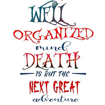 To the well organized mind death is but the next great adventure by Faba188