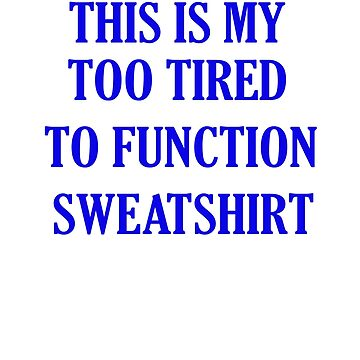 This is my too tired to function sweatshirt by Faba188