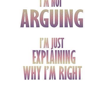I'm not Arguing I'm just Explaining why I'm right! by Faba188