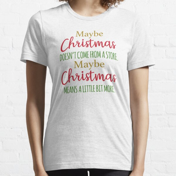 Maybe Christmas doesn't come from a store Essential T-Shirt