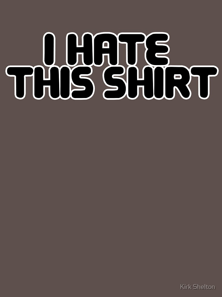 YOU HATE THIS SHIRT by kirksucks