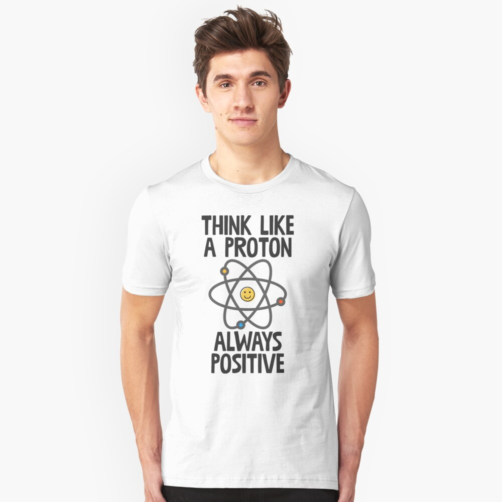 Think Like A Proton Always Positive Unisex T-Shirt Front
