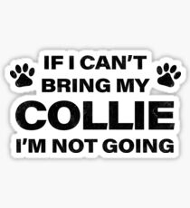If I Can't Bring my COLLIE, I'm Not Going Sticker