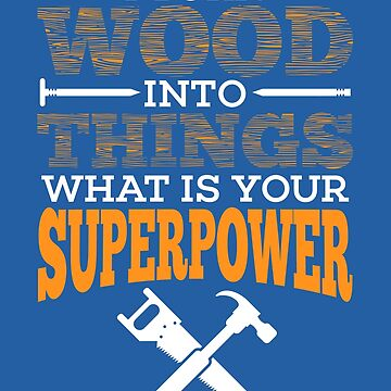 I Turn Wood Into Things Superpower Design - Woodworker Gift by NBRetail