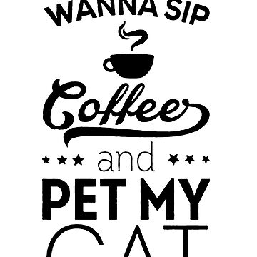I Just Wanna Sip Coffee And Pet My Cat by wantneedlove