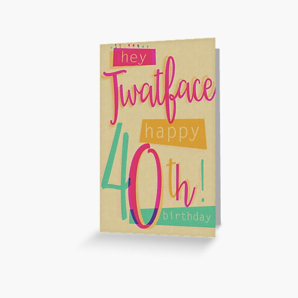 Hey Twat face - Happy 40th Birthday Greeting Card